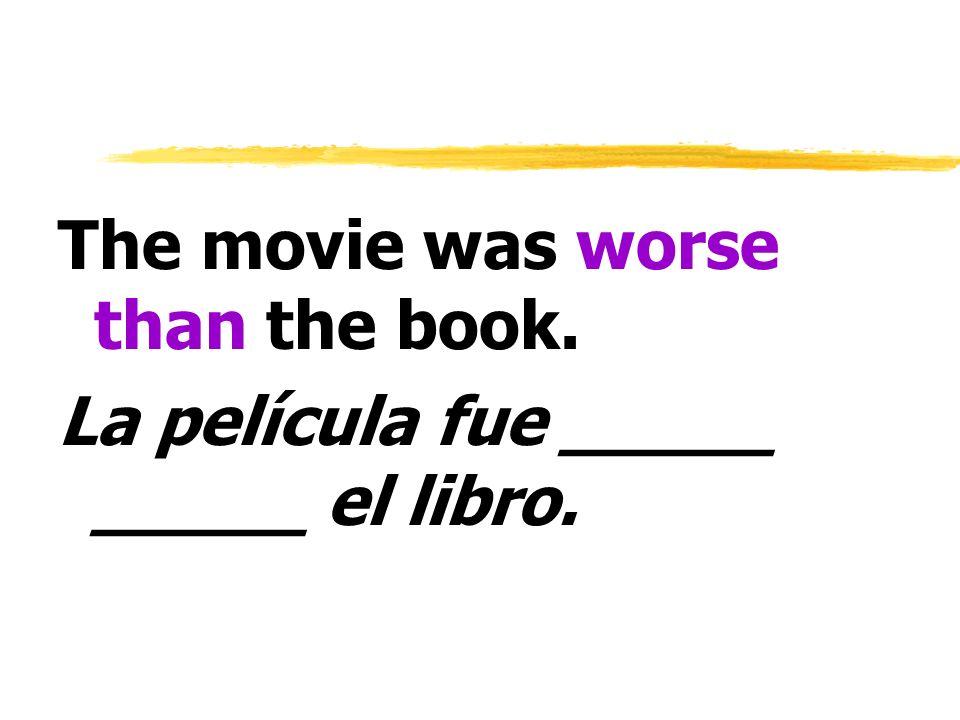 The movie was worse than the book. La película fue _____ _____ el libro.