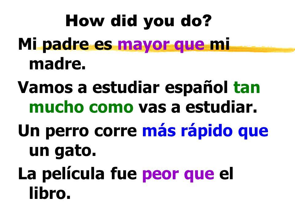 How did you do? Mi padre es mayor que mi madre. Vamos a estudiar español tan mucho como vas a estudiar. Un perro corre más rápido que un gato. La pelí
