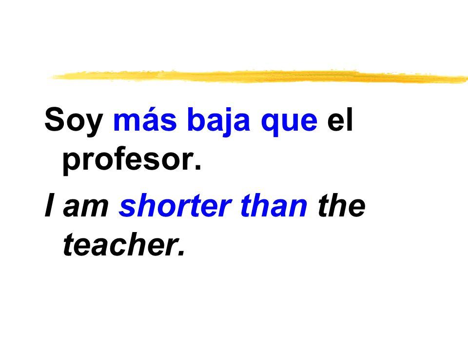 Soy más baja que el profesor. I am shorter than the teacher.