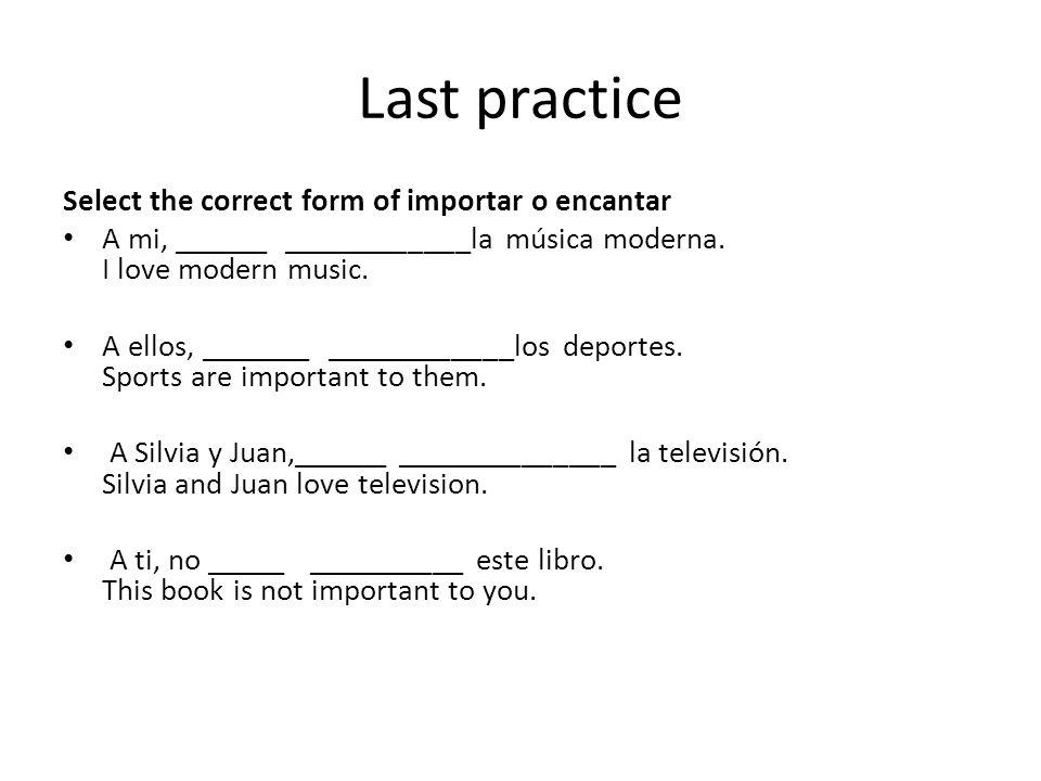 Last practice Select the correct form of importar o encantar A mi, ______ ____________la música moderna. I love modern music. A ellos, _______ _______
