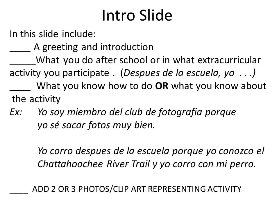 Intro Slide In this slide include: ____ A greeting and introduction _____What you do after school or in what extracurricular activity you participate.