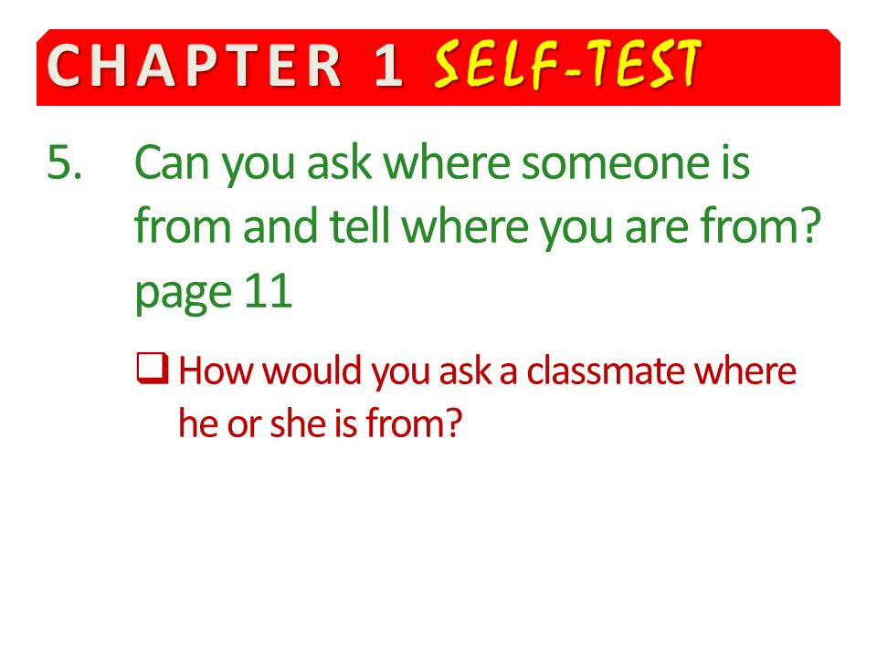 CHAPTER 1 SELF-TEST 5.Can you ask where someone is from and tell where you are from.