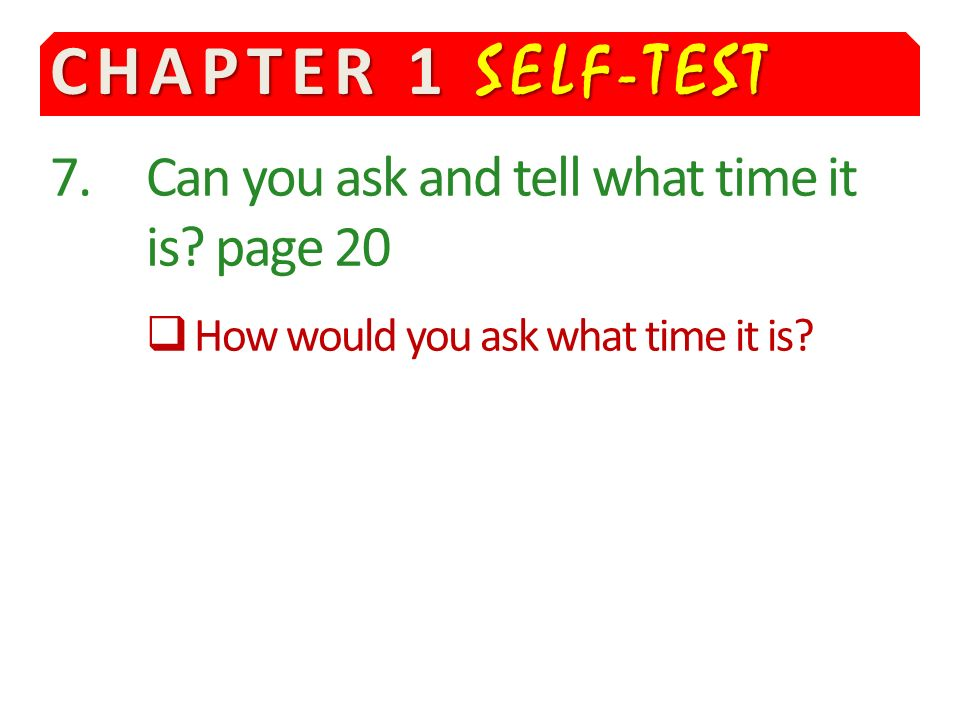CHAPTER 1 SELF-TEST 7.Can you ask and tell what time it is.