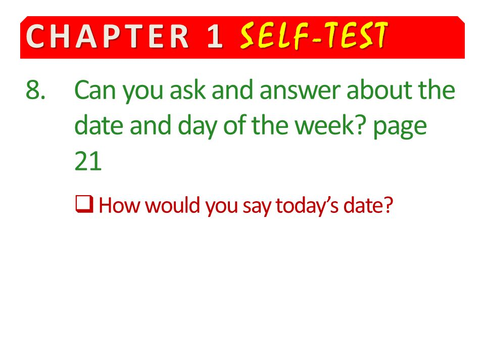 CHAPTER 1 SELF-TEST 8.Can you ask and answer about the date and day of the week.