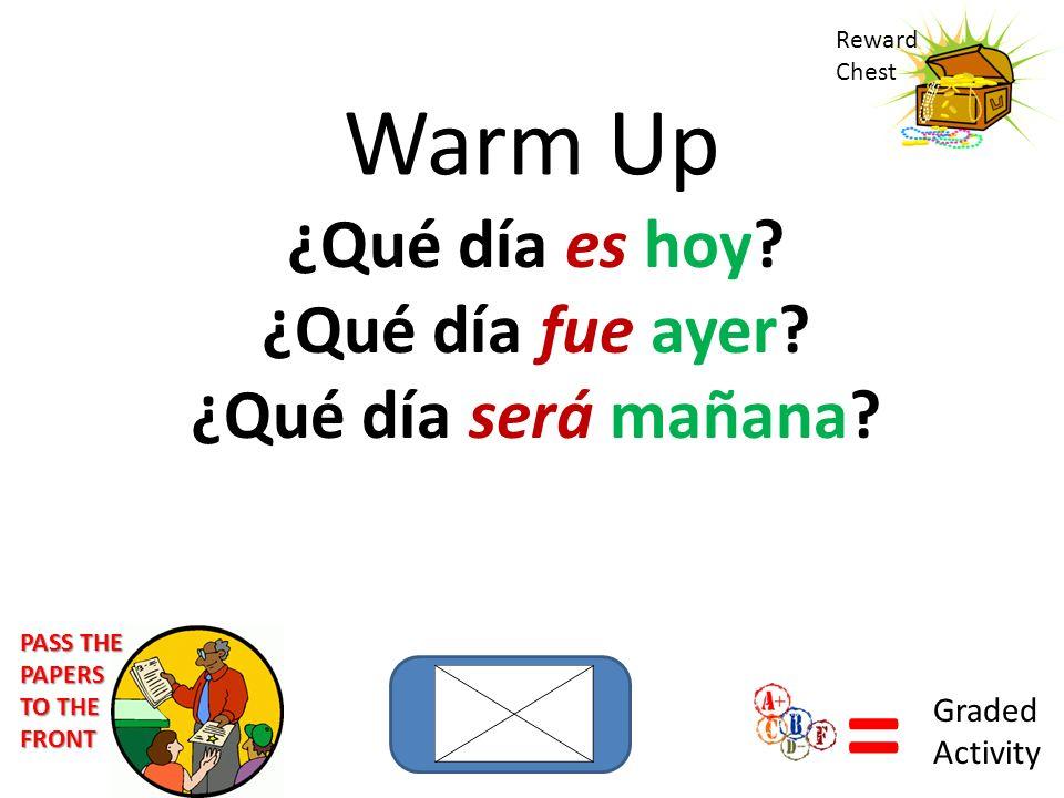 Warm Up ¿Qué día es hoy? ¿Qué día fue ayer? ¿Qué día será mañana? Reward Chest = Graded Activity PASS THE PAPERS TO THE FRONT