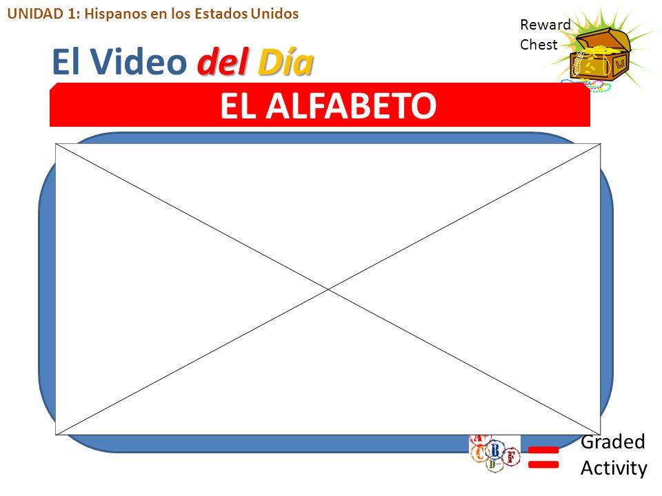 Reward Chest EL ALFABETO = Graded Activity del Día El Video del Día UNIDAD 1: Hispanos en los Estados Unidos