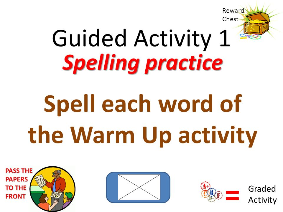 Guided Activity 1 Reward Chest Spelling practice Spell each word of the Warm Up activity PASS THE PAPERS TO THE FRONT = Graded Activity