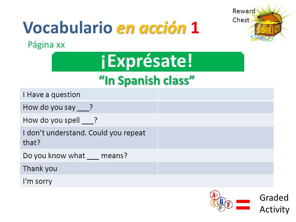 Reward Chest ¡Exprésate! In Spanish class = Graded Activity en acción Vocabulario en acción 1 Página xx I Have a question How do you say ___? How do y