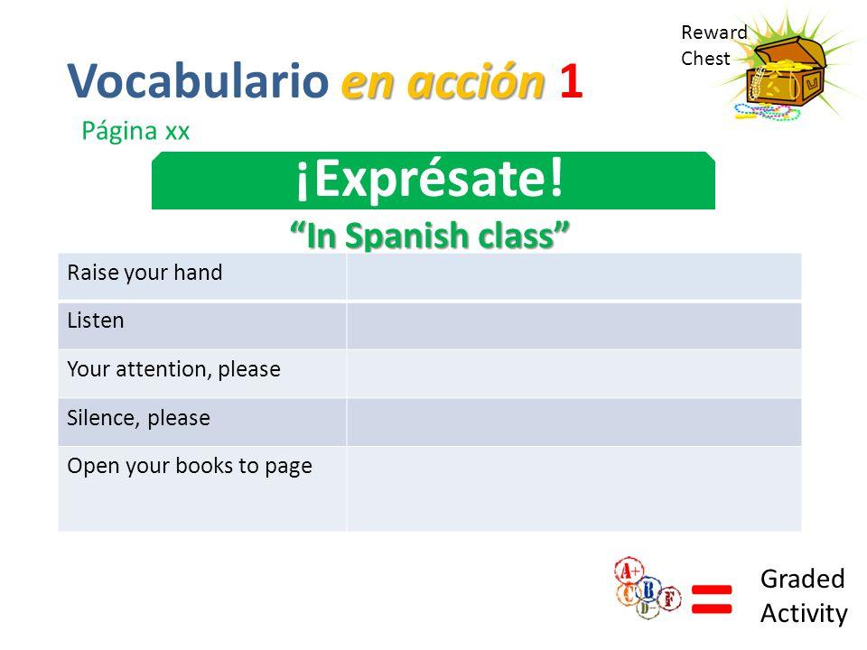 Reward Chest ¡Exprésate! In Spanish class = Graded Activity en acción Vocabulario en acción 1 Página xx Raise your hand Listen Your attention, please