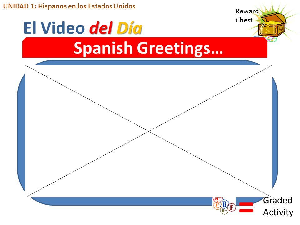 Reward Chest Spanish Greetings… = Graded Activity del Día El Video del Día UNIDAD 1: Hispanos en los Estados Unidos