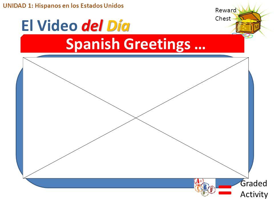Reward Chest Spanish Greetings … = Graded Activity del Día El Video del Día UNIDAD 1: Hispanos en los Estados Unidos
