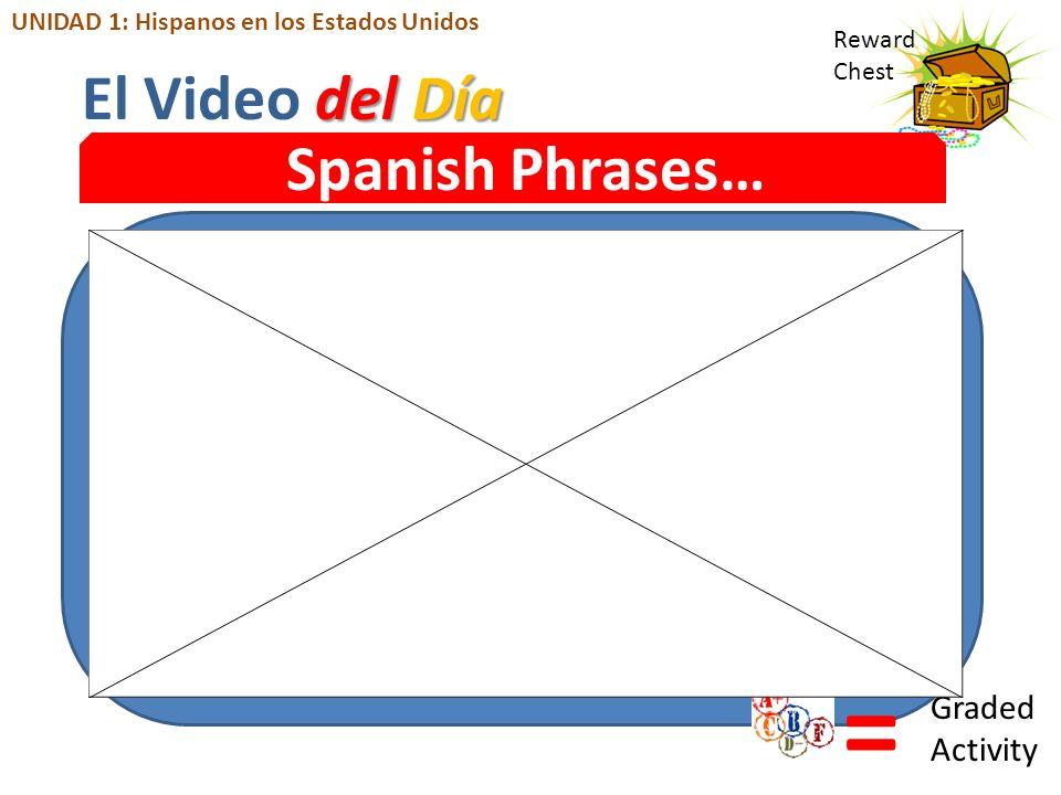 Reward Chest Spanish Phrases… = Graded Activity del Día El Video del Día UNIDAD 1: Hispanos en los Estados Unidos