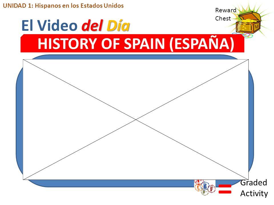 Reward Chest HISTORY OF SPAIN (ESPAÑA) = Graded Activity del Día El Video del Día UNIDAD 1: Hispanos en los Estados Unidos