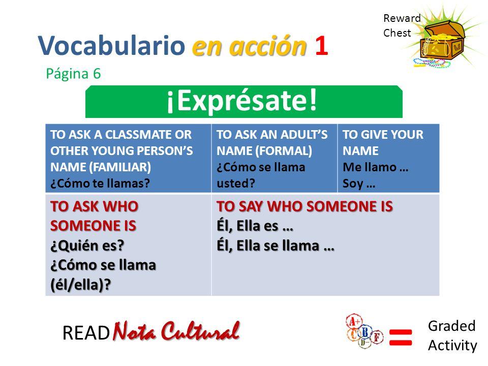 Reward Chest ¡Exprésate! = Graded Activity en acción Vocabulario en acción 1 Página 6 TO ASK A CLASSMATE OR OTHER YOUNG PERSONS NAME (FAMILIAR) ¿Cómo