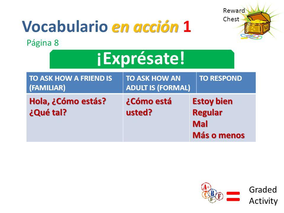 Reward Chest ¡Exprésate! = Graded Activity en acción Vocabulario en acción 1 Página 8 TO ASK HOW A FRIEND IS (FAMILIAR) TO ASK HOW AN ADULT IS (FORMAL