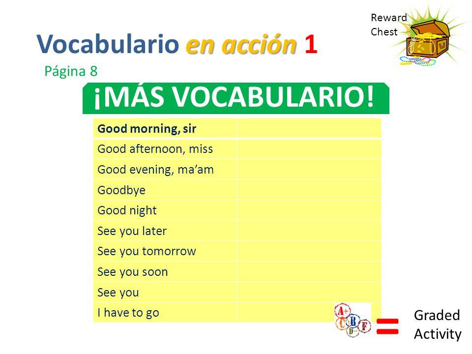 Reward Chest ¡MÁS VOCABULARIO! en acción Vocabulario en acción 1 Página 8 Good morning, sir Good afternoon, miss Good evening, maam Goodbye Good night