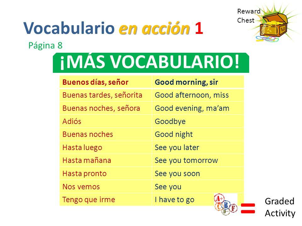 Reward Chest ¡MÁS VOCABULARIO! en acción Vocabulario en acción 1 Página 8 Buenos días, señorGood morning, sir Buenas tardes, señoritaGood afternoon, m