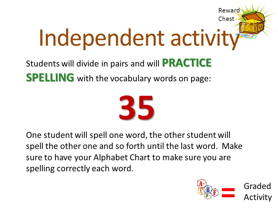 = Graded Activity Reward Chest Independent activity PRACTICE SPELLING Students will divide in pairs and will PRACTICE SPELLING with the vocabulary words on page:35 One student will spell one word, the other student will spell the other one and so forth until the last word.