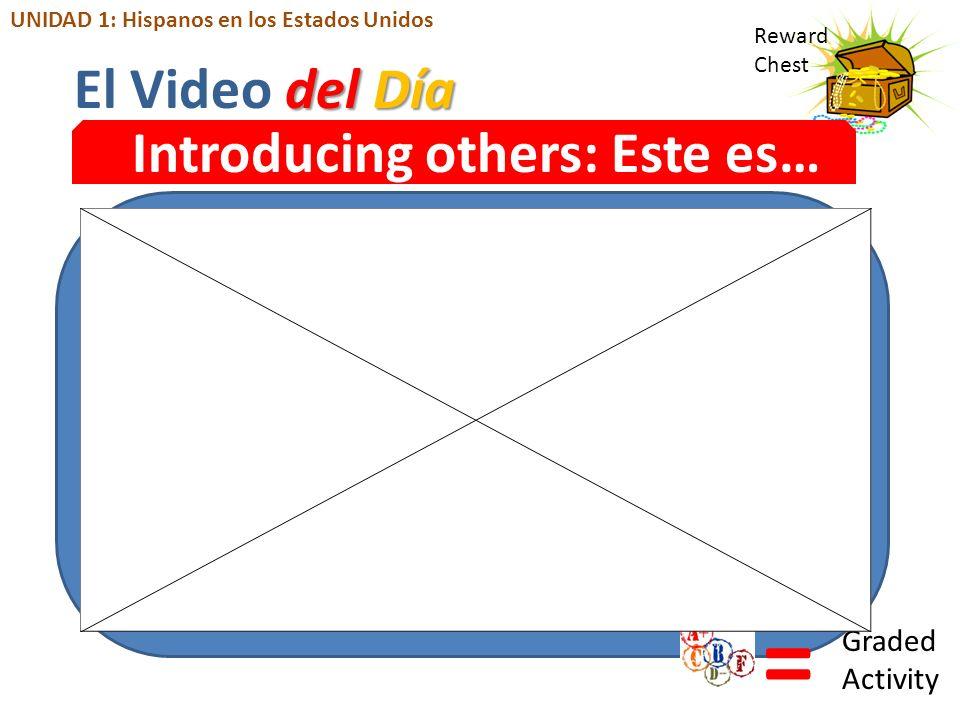 Reward Chest Introducing others: Este es… = Graded Activity del Día El Video del Día UNIDAD 1: Hispanos en los Estados Unidos