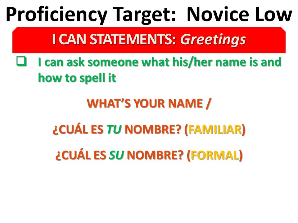 Proficiency Target: Novice Low I CAN STATEMENTS: Greetings I can ask someone what his/her name is and how to spell it I can ask someone what his/her name is and how to spell it WHATS YOUR NAME / ¿CUÁL ES TU NOMBRE.