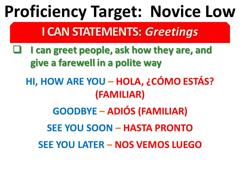 Proficiency Target: Novice Low I CAN STATEMENTS: Greetings I can greet people, ask how they are, and give a farewell in a polite way I can greet people, ask how they are, and give a farewell in a polite way HI, HOW ARE YOU – HOLA, ¿CÓMO ESTÁS.