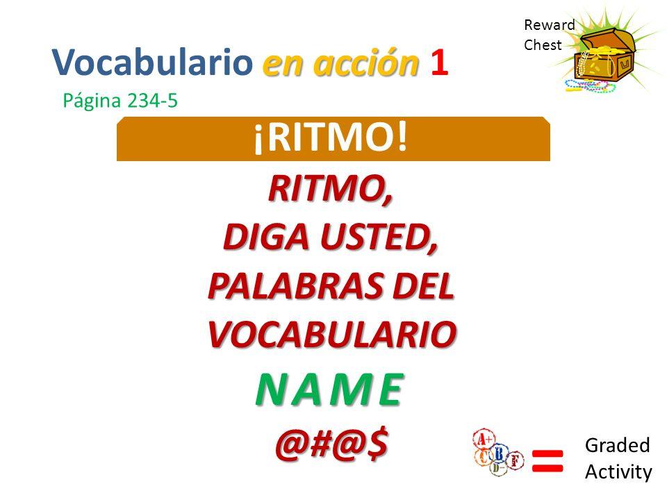 Reward Chest ¡RITMO!RITMO, DIGA USTED, PALABRAS DEL VOCABULARIONAME@#@$ = Graded Activity en acción Vocabulario en acción 1 Página 234-5
