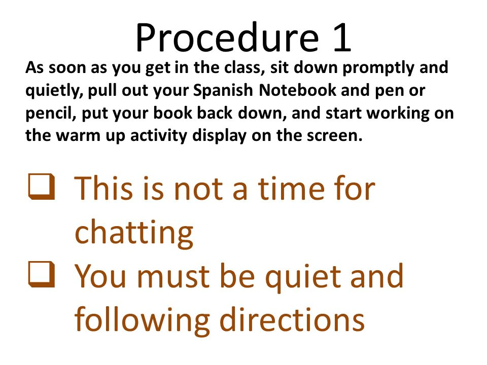 Procedure 1 As soon as you get in the class, sit down promptly and quietly, pull out your Spanish Notebook and pen or pencil, put your book back down, and start working on the warm up activity display on the screen.