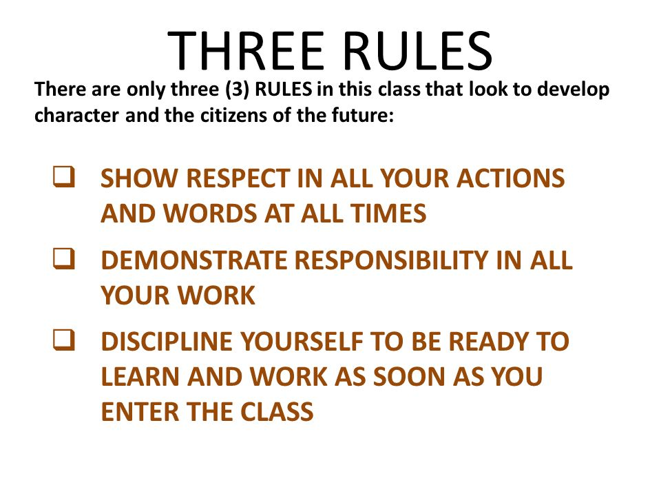 THREE RULES There are only three (3) RULES in this class that look to develop character and the citizens of the future: SHOW RESPECT IN ALL YOUR ACTIONS AND WORDS AT ALL TIMES DEMONSTRATE RESPONSIBILITY IN ALL YOUR WORK DISCIPLINE YOURSELF TO BE READY TO LEARN AND WORK AS SOON AS YOU ENTER THE CLASS