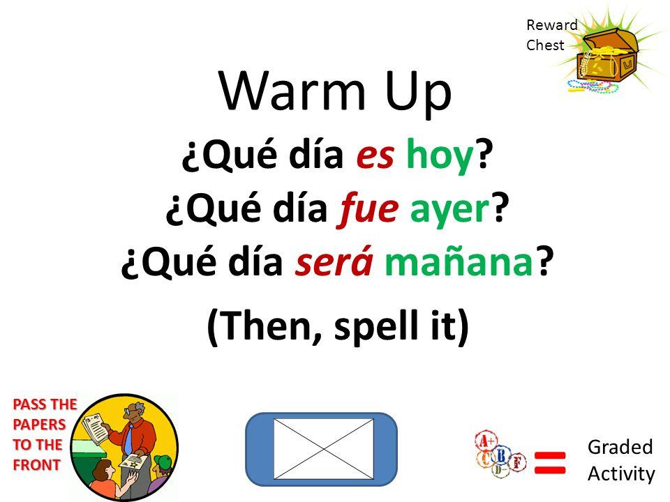 Warm Up ¿Qué día es hoy? ¿Qué día fue ayer? ¿Qué día será mañana? (Then, spell it) Reward Chest = Graded Activity PASS THE PAPERS TO THE FRONT