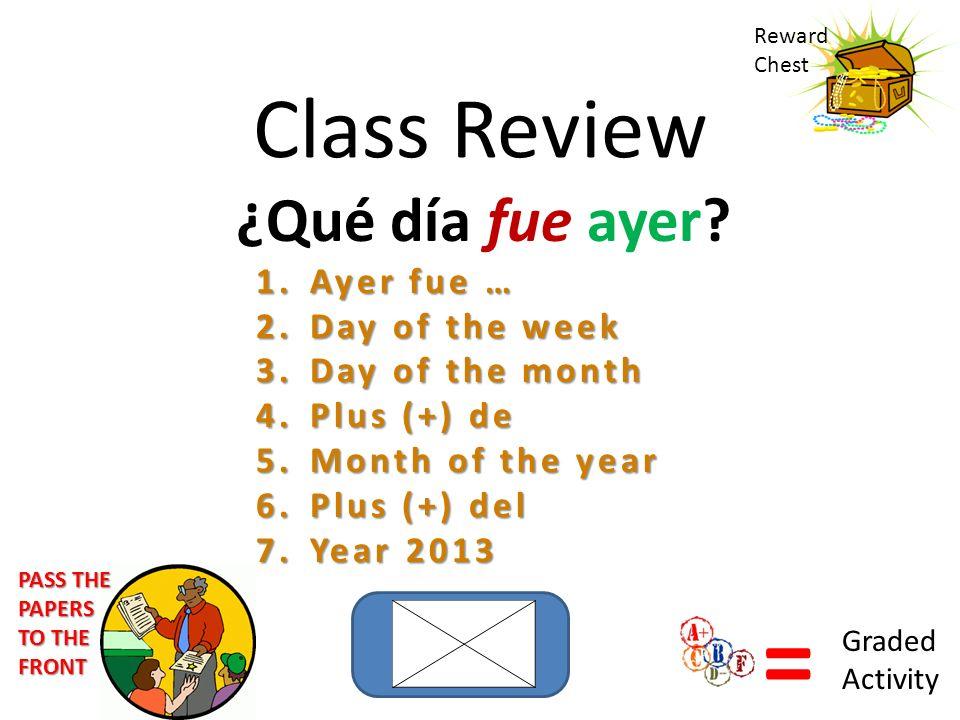 Class Review ¿Qué día fue ayer? 1.Ayer fue … 2.Day of the week 3.Day of the month 4.Plus (+) de 5.Month of the year 6.Plus (+) del 7.Year 2013 Reward