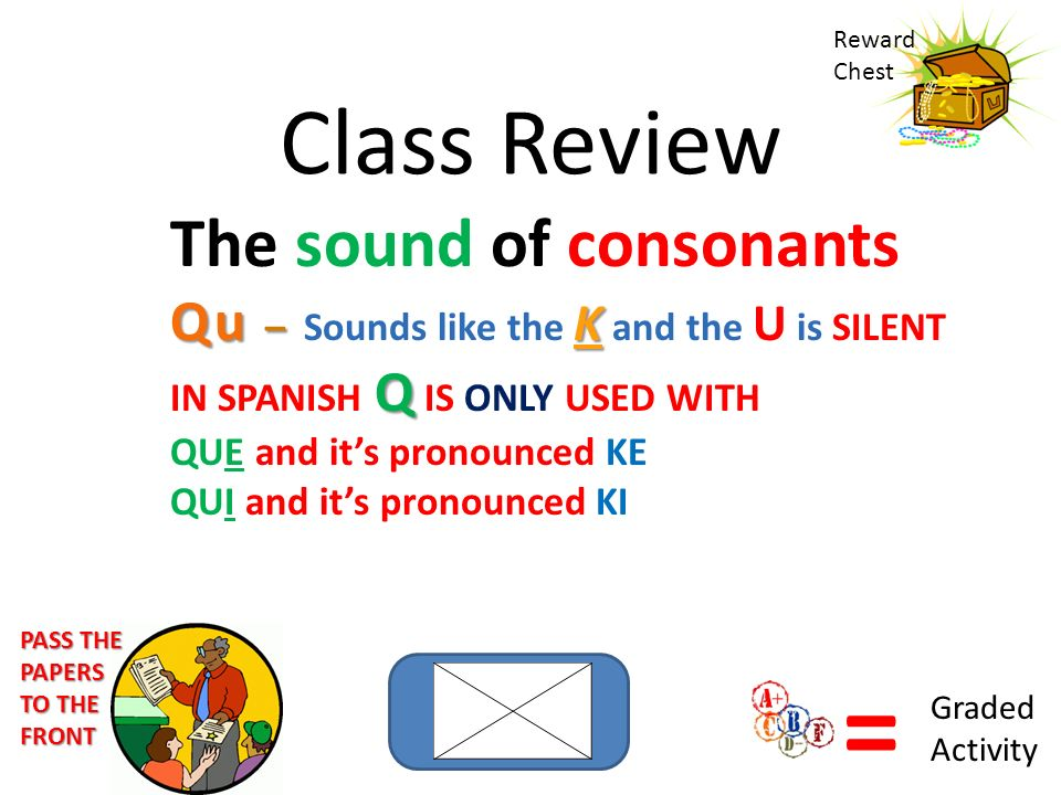 Class Review The sound of consonants Qu – K Qu – Sounds like the K and the U is SILENT Q IN SPANISH Q IS ONLY USED WITH QUE and its pronounced KE QUI and its pronounced KI Reward Chest = Graded Activity PASS THE PAPERS TO THE FRONT