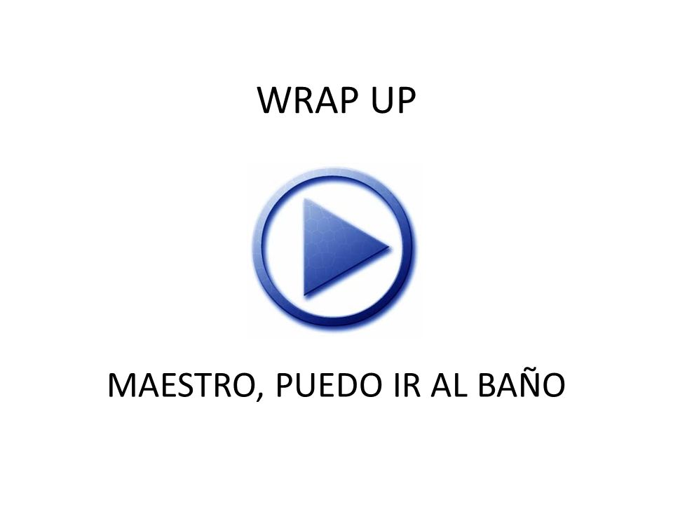 WRAP UP MAESTRO, PUEDO IR AL BAÑO