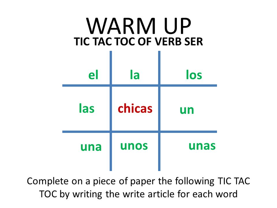 WARM UP TIC TAC TOC OF VERB SER Complete on a piece of paper the following TIC TAC TOC by writing the write article for each word chicas el una las la unos los un unas