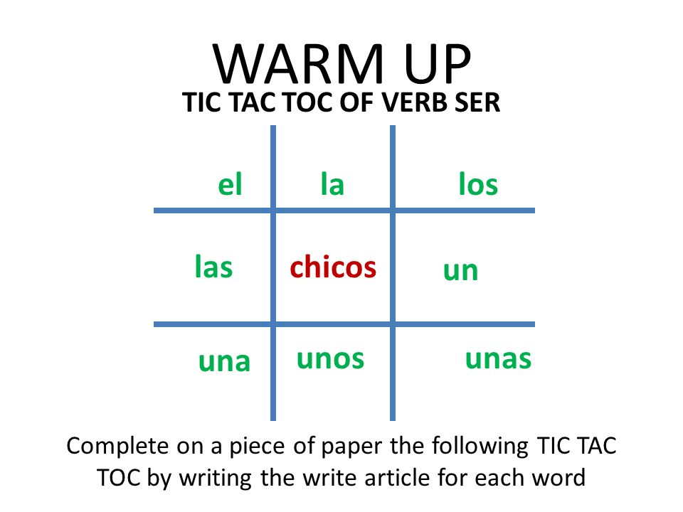 WARM UP TIC TAC TOC OF VERB SER Complete on a piece of paper the following TIC TAC TOC by writing the write article for each word chicos el una las la unos los un unas