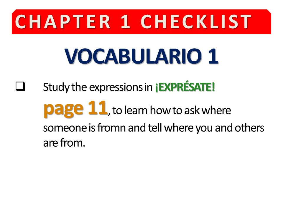 CHAPTER 1 CHECKLIST VOCABULARIO 1 ¡EXPRÉSATE.page 11 Study the expressions in ¡EXPRÉSATE.