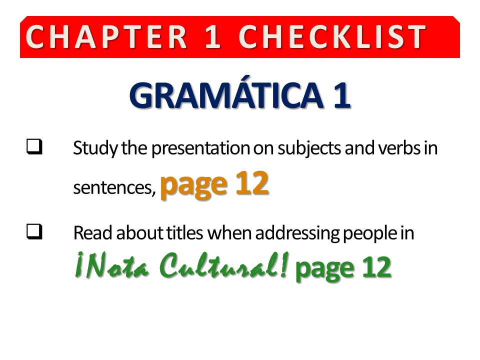 CHAPTER 1 CHECKLIST GRAMÁTICA 1 page 12 Study the presentation on subjects and verbs in sentences, page 12 ¡Nota Cultural.