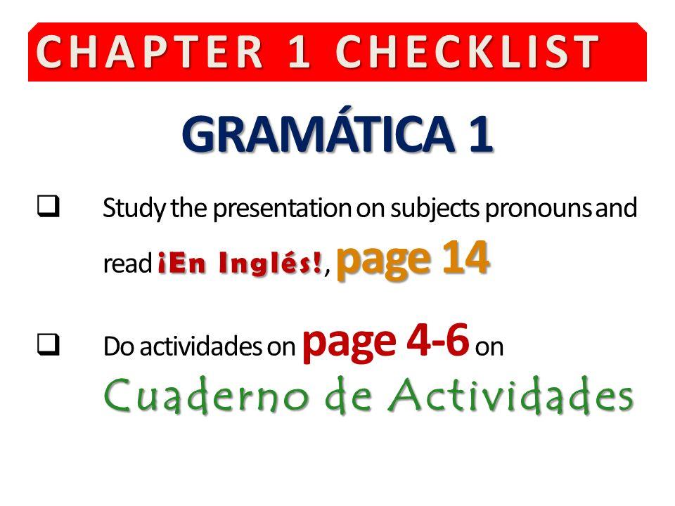 CHAPTER 1 CHECKLIST GRAMÁTICA 1 ¡En Inglés! page 14 Study the presentation on subjects pronouns and read ¡En Inglés!, page 14 Cuaderno de Actividades