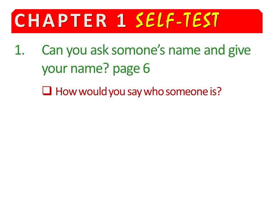 CHAPTER 1 SELF-TEST 1.Can you ask somones name and give your name.
