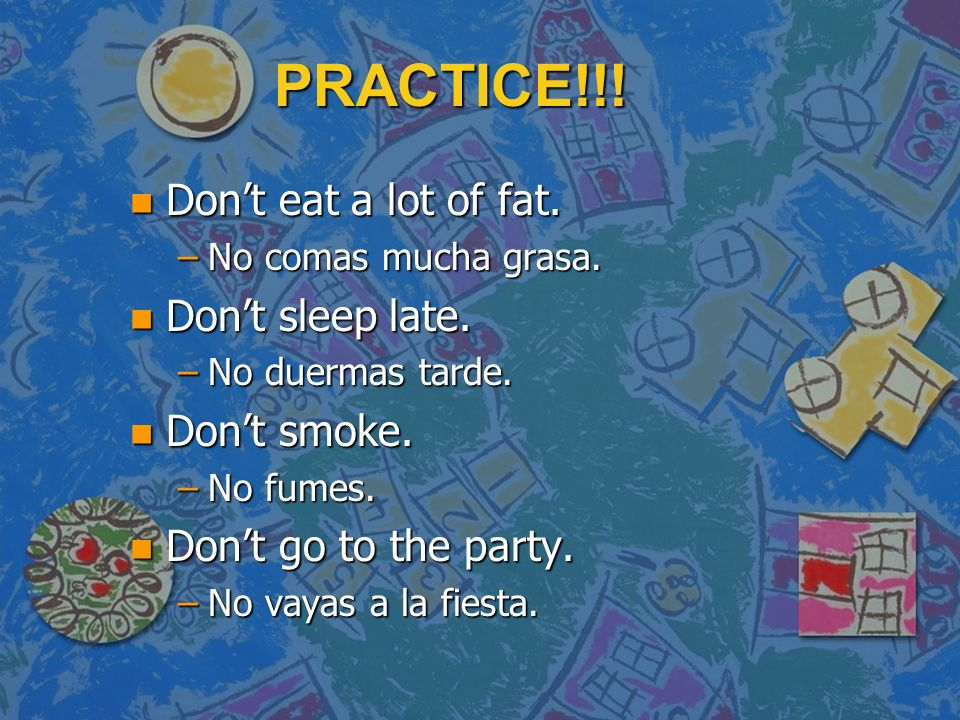 PRACTICE!!.n Dont eat a lot of fat. –No comas mucha grasa.