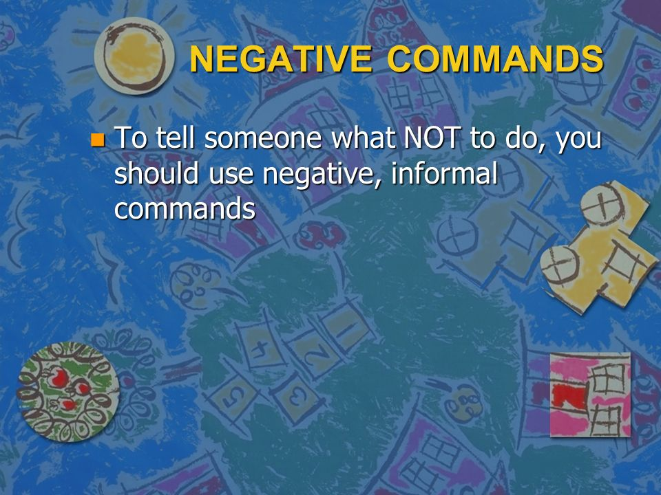 NEGATIVE COMMANDS n To tell someone what NOT to do, you should use negative, informal commands