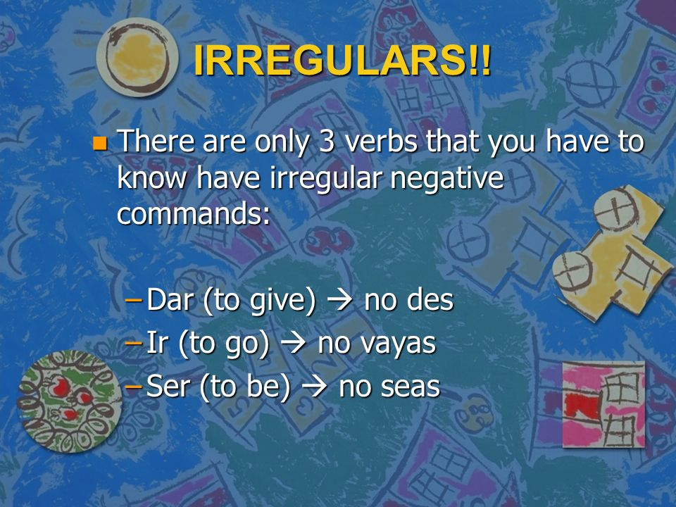 IRREGULARS!! n There are only 3 verbs that you have to know have irregular negative commands: –Dar (to give) no des –Ir (to go) no vayas –Ser (to be)