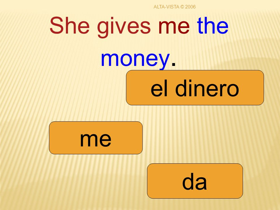 She gives me the money. me da el dinero ALTA-VISTA © 2006