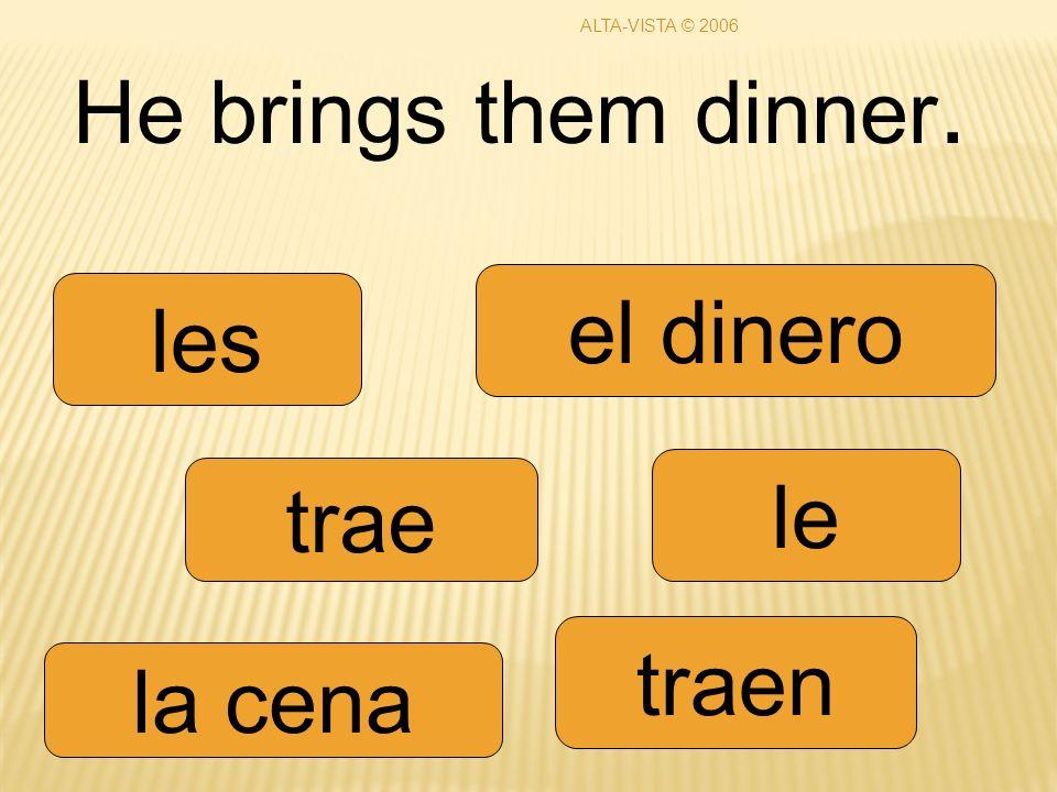 He brings them dinner. trae traen le les la cena el dinero ALTA-VISTA © 2006