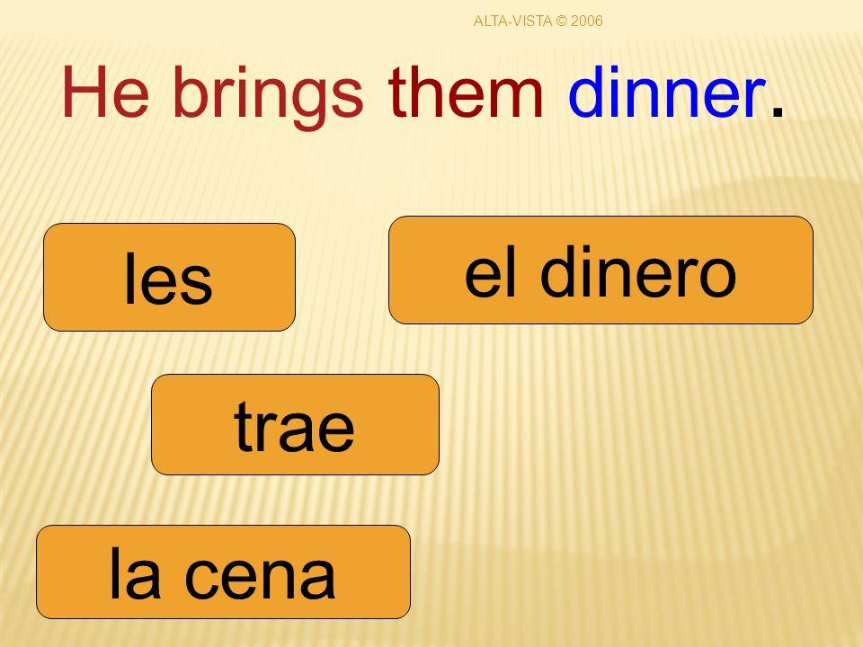 He brings them dinner. trae les la cena el dinero ALTA-VISTA © 2006