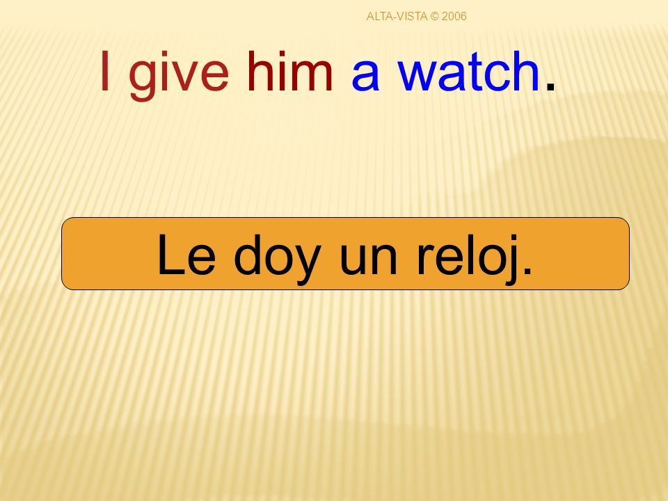 I give him a watch. Le doy un reloj. ALTA-VISTA © 2006
