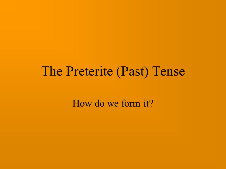The Preterite (Past) Tense How do we form it?