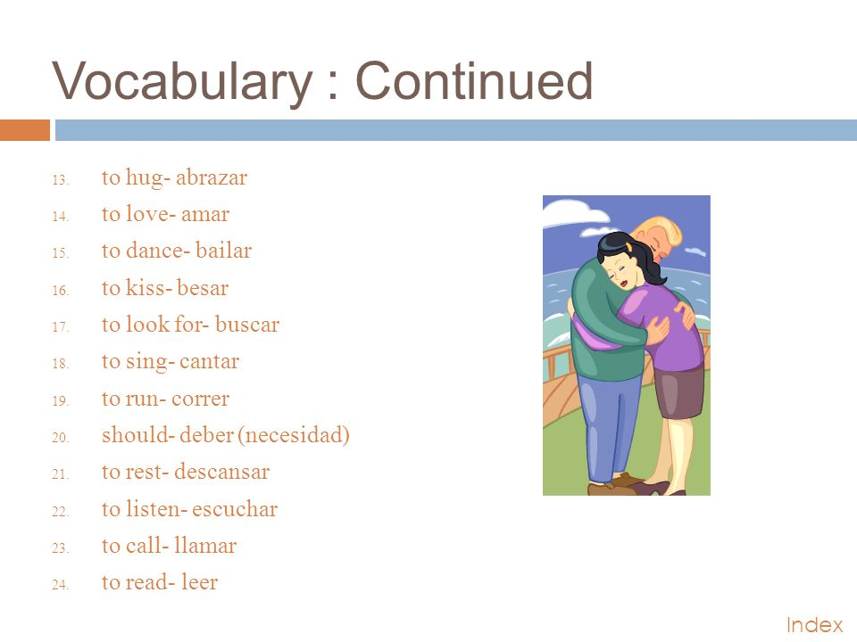 Vocabulary : Continued 13. to hug- abrazar 14. to love- amar 15.