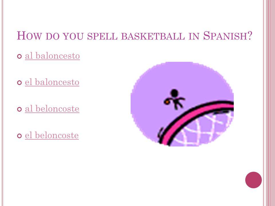 al baloncesto el baloncesto al beloncoste el beloncoste H OW DO YOU SPELL BASKETBALL IN S PANISH