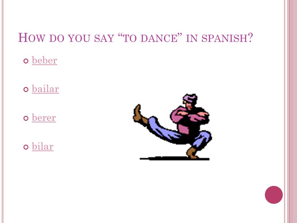 H OW DO YOU SAY TO DANCE IN SPANISH ? beber bailar berer bilar
