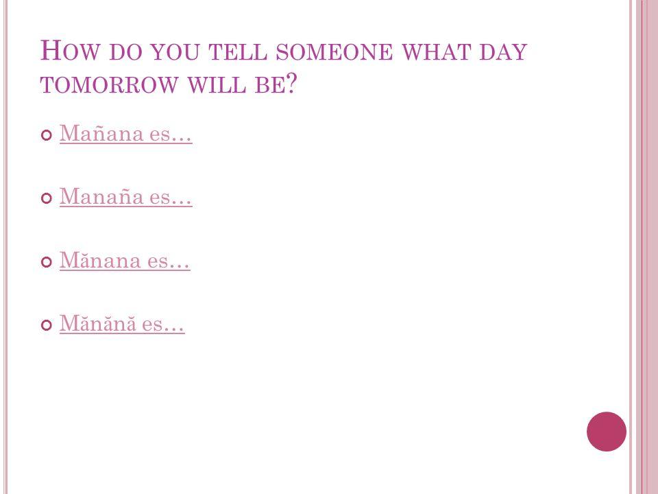 H OW DO YOU TELL SOMEONE WHAT DAY TOMORROW WILL BE ? Mañana es… Manaña es… M ă nana es… M ă nana es… M ă n ă n ă es… M ă n ă n ă es…